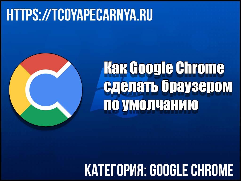 Гугл Хром сделать браузером по умолчанию