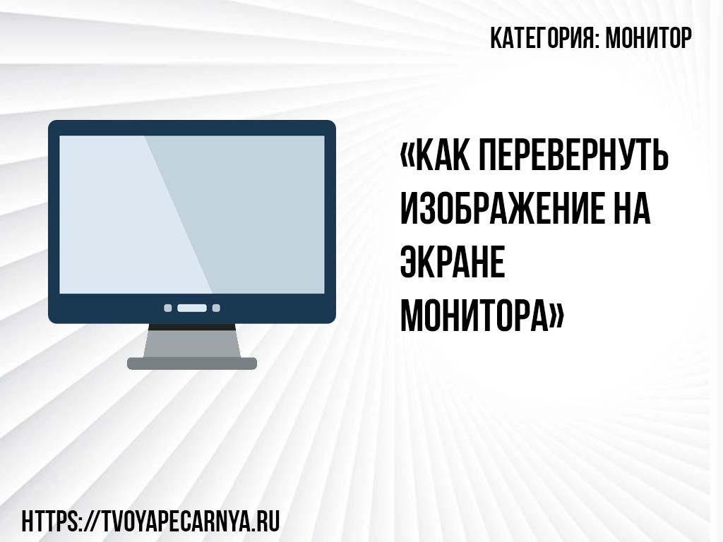 Как перевернуть изображение на мониторе